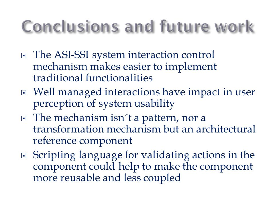  The ASI-SSI system interaction control mechanism makes easier to implement traditional functionalities  Well managed interactions have impact in user perception of system usability  The mechanism isn´t a pattern, nor a transformation mechanism but an architectural reference component  Scripting language for validating actions in the component could help to make the component more reusable and less coupled
