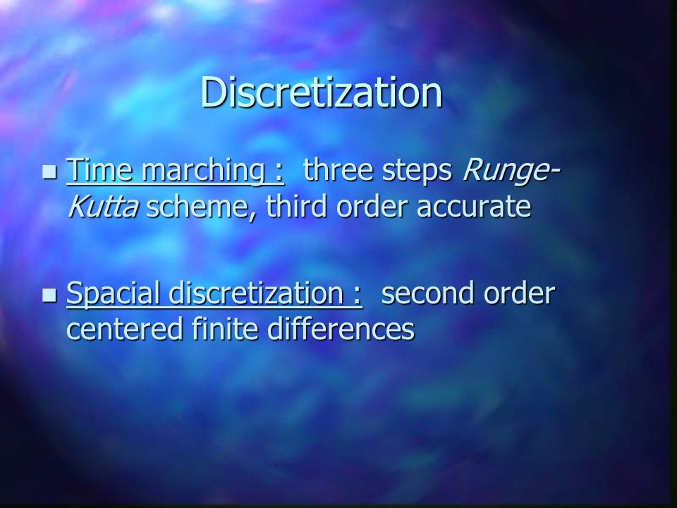 Discretization n Time marching : three steps Runge- Kutta scheme, third order accurate n Spacial discretization : second order centered finite differe
