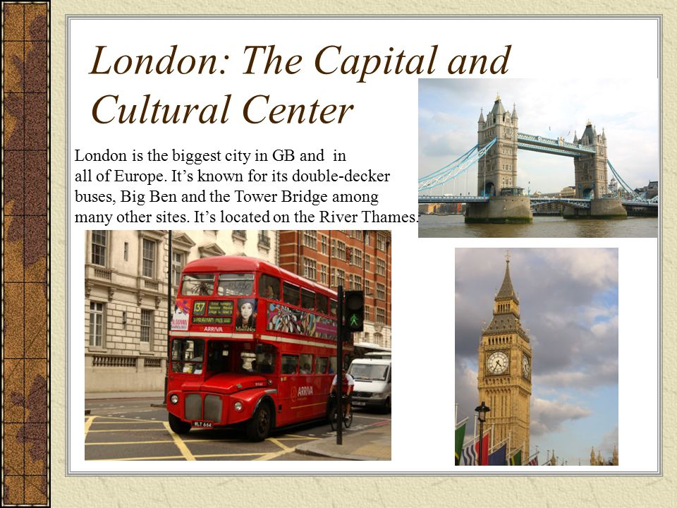 London: The Capital and Cultural Center London is the biggest city in GB and in all of Europe. It's known for its double-decker buses, Big Ben and the