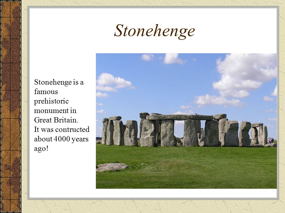 Stonehenge Stonehenge is a famous prehistoric monument in Great Britain. It was contructed about 4000 years ago!