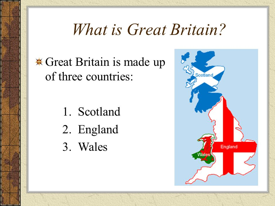 What is Great Britain? Great Britain is made up of three countries: 1.Scotland 2.England 3.Wales