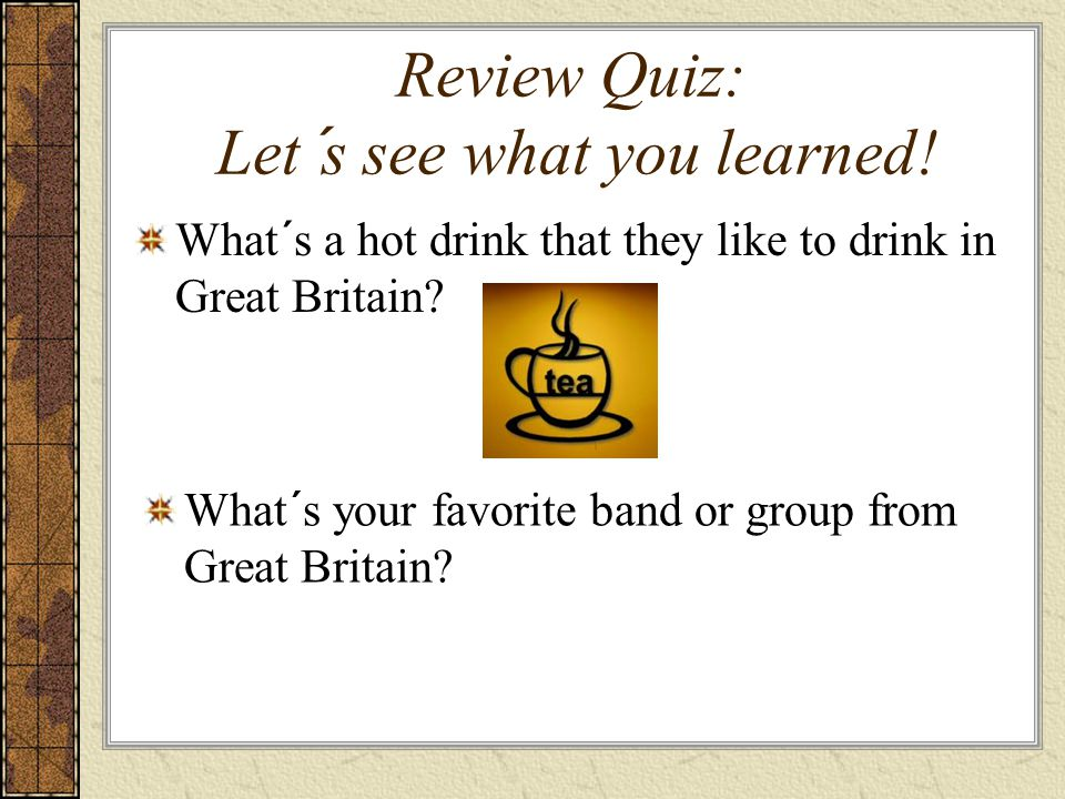 Review Quiz: Let´s see what you learned! What´s a hot drink that they like to drink in Great Britain? What´s your favorite band or group from Great Br