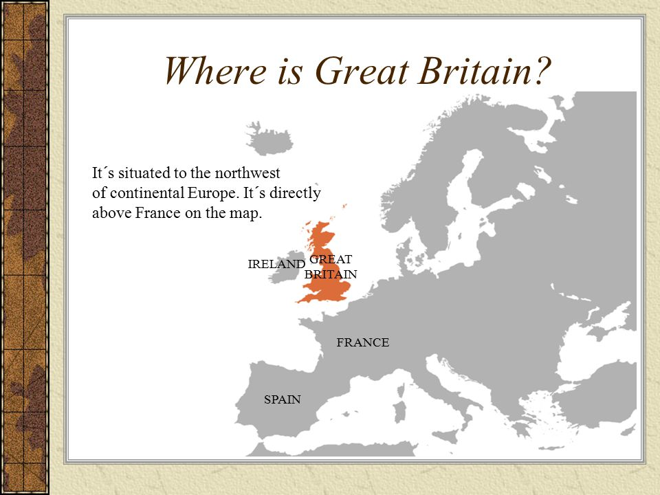 Where is Great Britain? It´s situated to the northwest of continental Europe. It´s directly above France on the map. SPAIN FRANCE GREAT BRITAIN IRELAN