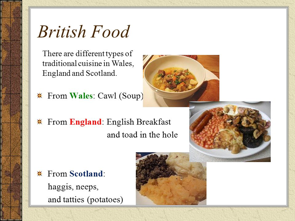 British Food From Wales: Cawl (Soup) From England: English Breakfast and toad in the hole From Scotland: haggis, neeps, and tatties (potatoes) There a