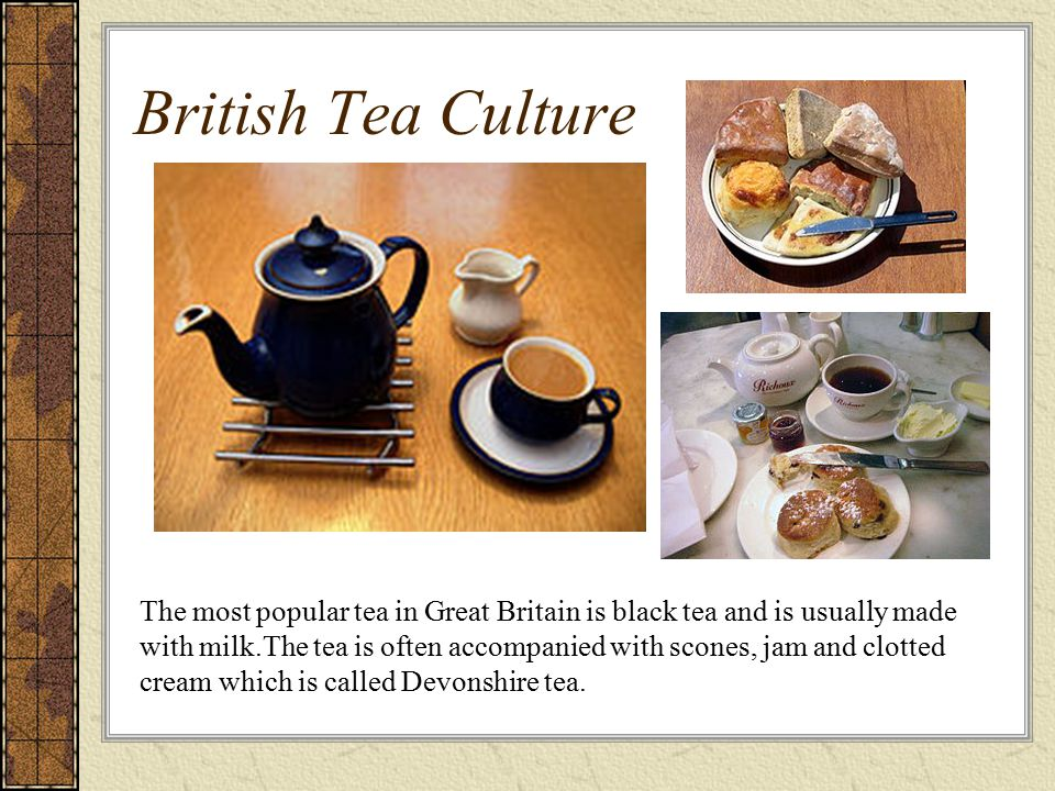 British Tea Culture The most popular tea in Great Britain is black tea and is usually made with milk.The tea is often accompanied with scones, jam and