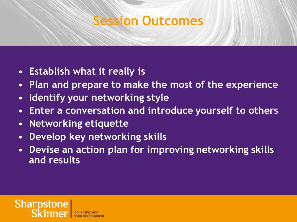 Session Outcomes Establish what it really is Plan and prepare to make the most of the experience Identify your networking style Enter a conversation and introduce yourself to others Networking etiquette Develop key networking skills Devise an action plan for improving networking skills and results