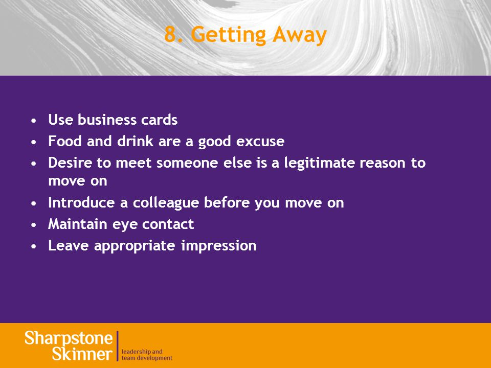8. Getting Away Use business cards Food and drink are a good excuse Desire to meet someone else is a legitimate reason to move on Introduce a colleagu