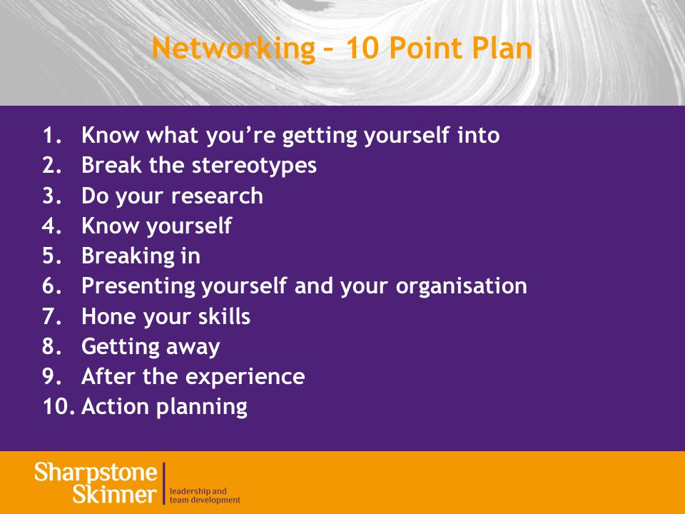 Networking – 10 Point Plan 1.Know what you're getting yourself into 2.Break the stereotypes 3.Do your research 4.Know yourself 5.Breaking in 6.Presenting yourself and your organisation 7.Hone your skills 8.Getting away 9.After the experience 10.Action planning