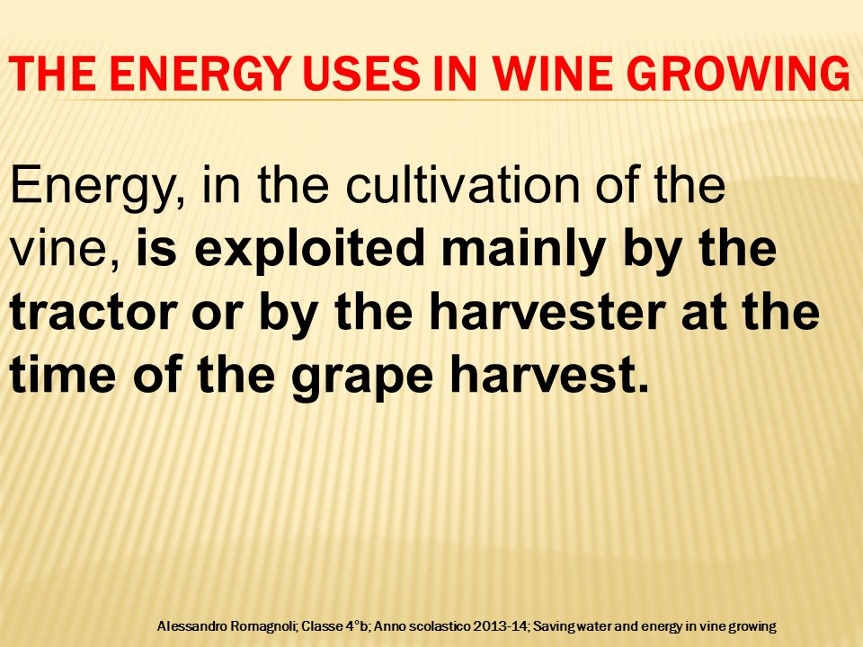 THE ENERGY USES IN WINE GROWING Alessandro Romagnoli; Classe 4°b; Anno scolastico 2013-14; Saving water and energy in vine growing Energy, in the cultivation of the vine, is exploited mainly by the tractor or by the harvester at the time of the grape harvest.