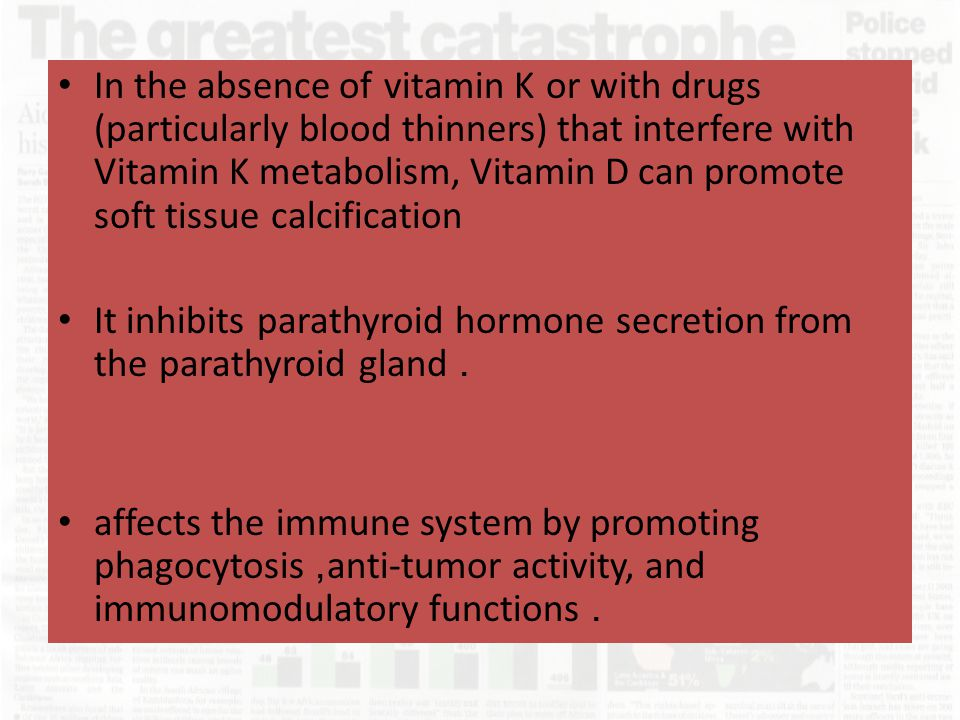In the absence of vitamin K or with drugs (particularly blood thinners) that interfere with Vitamin K metabolism, Vitamin D can promote soft tissue ca