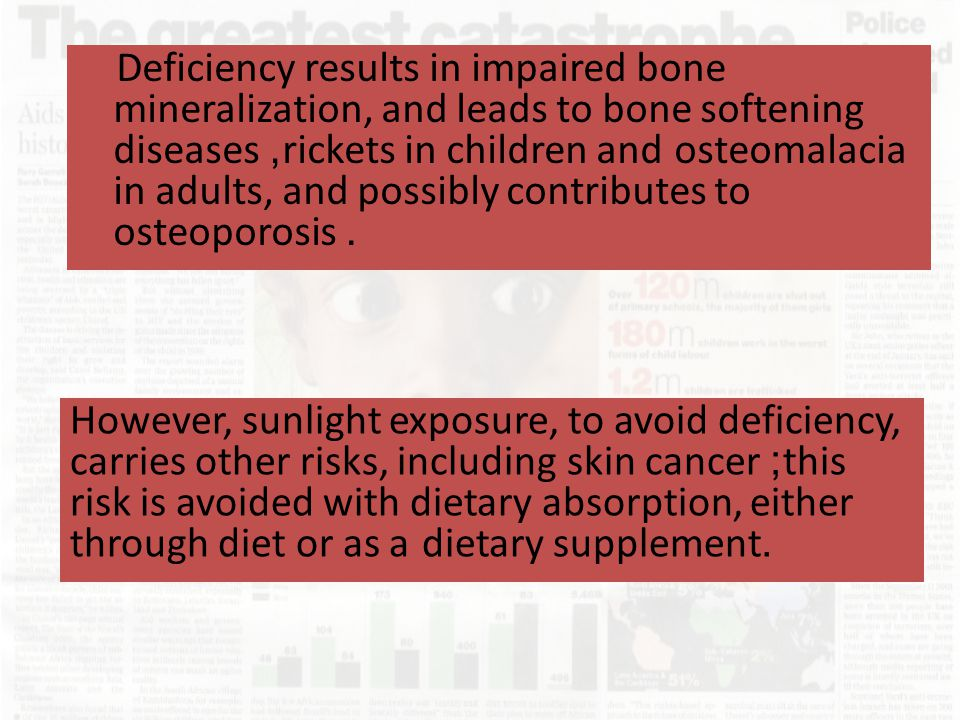 Deficiency results in impaired bone mineralization, and leads to bone softening diseases, rickets in children and osteomalacia in adults, and possibly