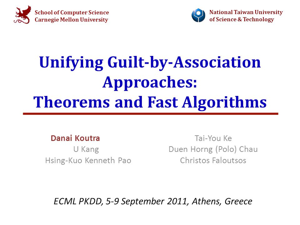 School of Computer Science Carnegie Mellon University National Taiwan University of Science & Technology Unifying Guilt-by-Association Approaches: Theorems and Fast Algorithms Danai Koutra U Kang Hsing-Kuo Kenneth Pao Tai-You Ke Duen Horng (Polo) Chau Christos Faloutsos ECML PKDD, 5-9 September 2011, Athens, Greece