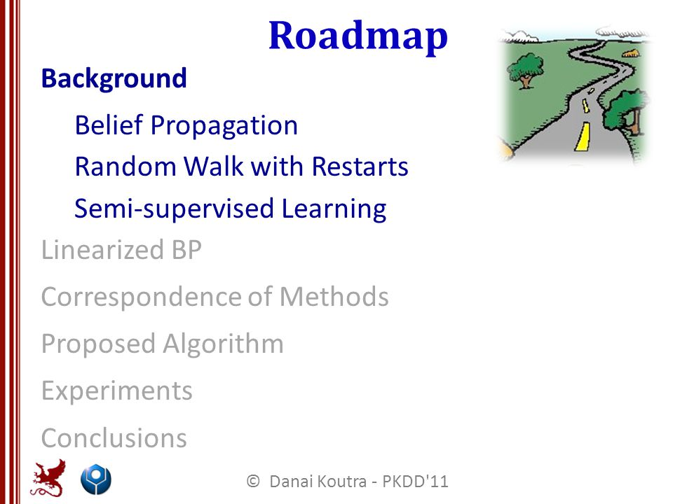 Roadmap Background Belief Propagation Random Walk with Restarts Semi-supervised Learning Linearized BP Correspondence of Methods Proposed Algorithm Experiments Conclusions © Danai Koutra - PKDD 11