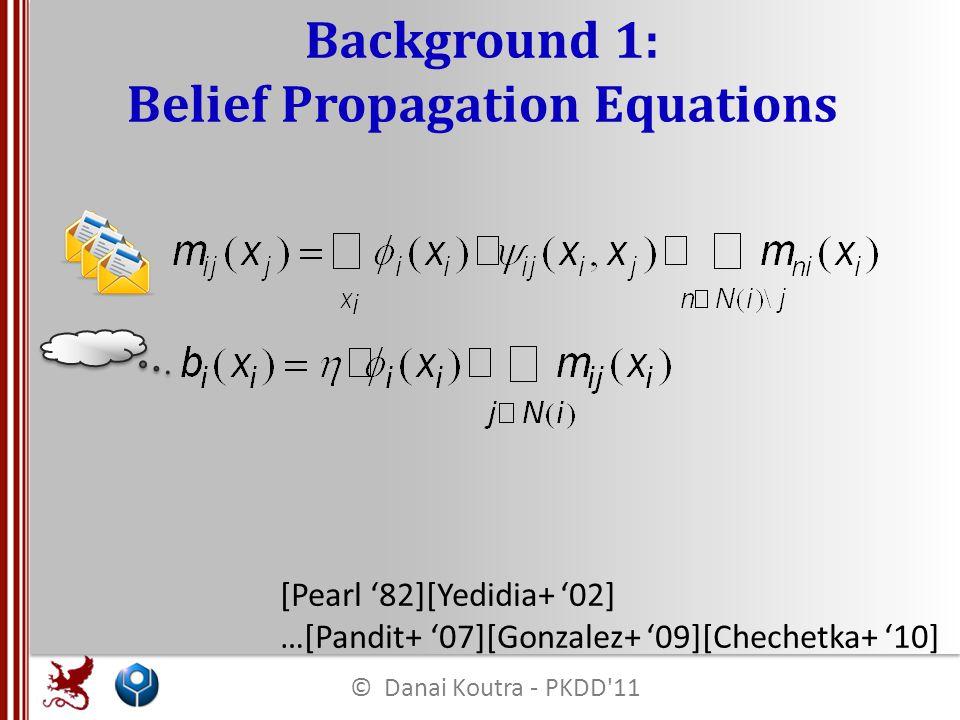 Background 1: Belief Propagation Equations [Pearl '82][Yedidia+ '02] …[Pandit+ '07][Gonzalez+ '09][Chechetka+ '10] © Danai Koutra - PKDD 11