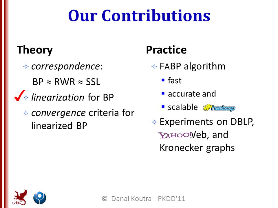 Our Contributions Theory  correspondence: BP ≈ RWR ≈ SSL  linearization for BP  convergence criteria for linearized BP Practice  F A BP algorithm  fast  accurate and  scalable  Experiments on DBLP, Web, and Kronecker graphs ✓ © Danai Koutra - PKDD 11