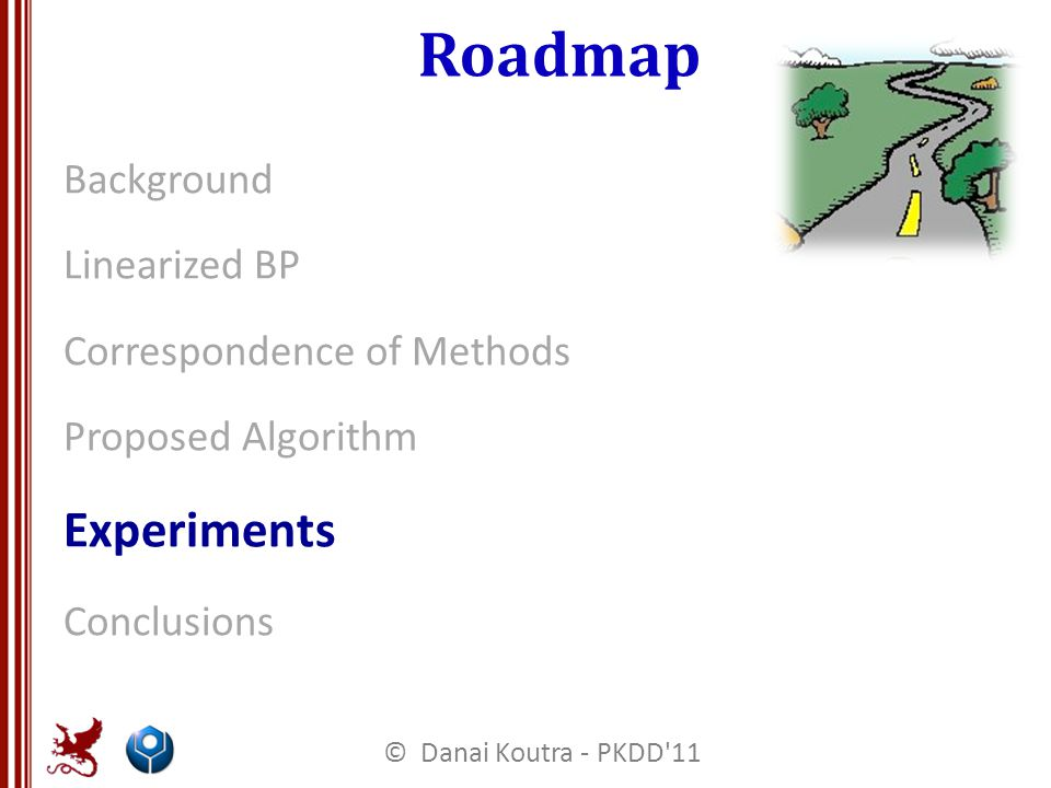 Roadmap Background Linearized BP Correspondence of Methods Proposed Algorithm Experiments Conclusions © Danai Koutra - PKDD 11