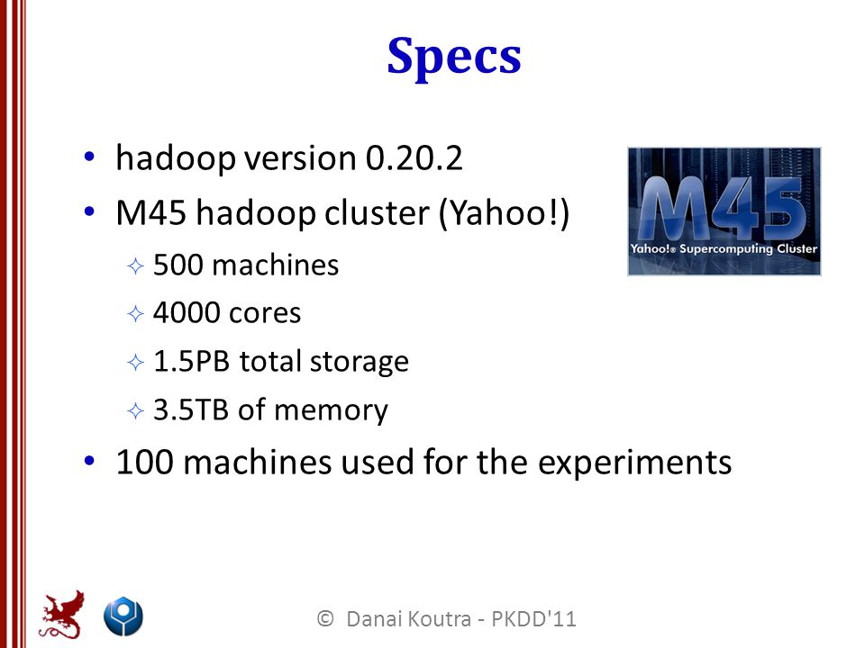 Specs hadoop version 0.20.2 M45 hadoop cluster (Yahoo!)  500 machines  4000 cores  1.5PB total storage  3.5TB of memory 100 machines used for the experiments © Danai Koutra - PKDD 11