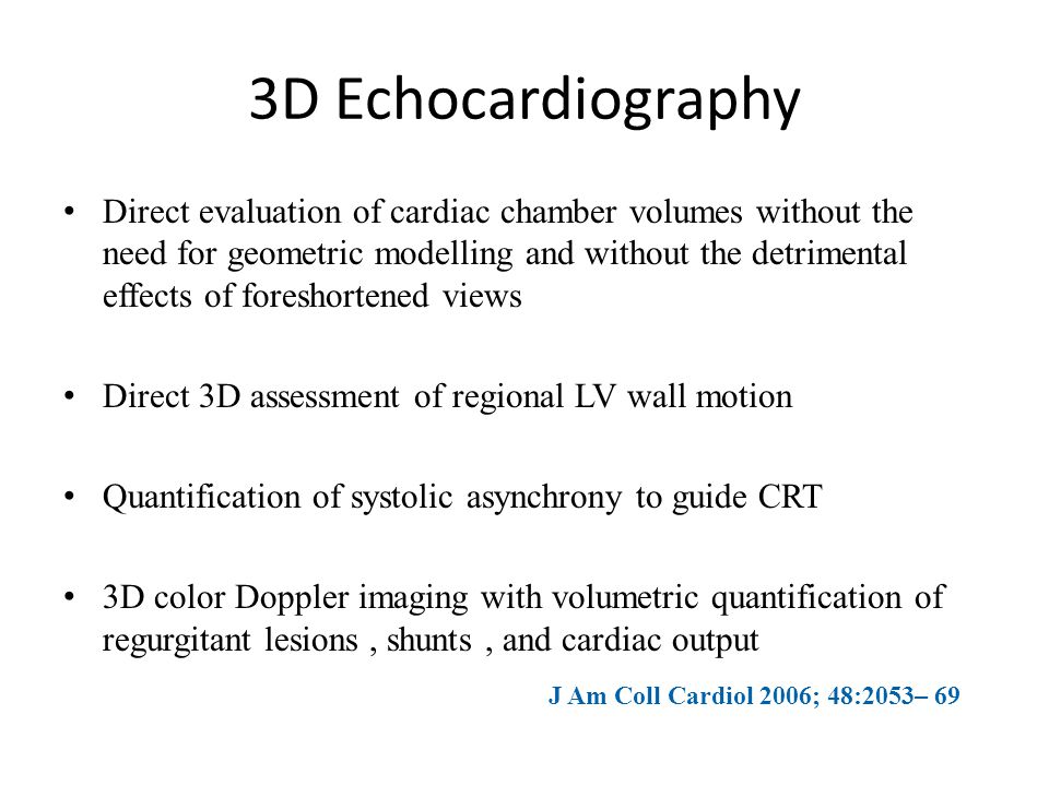 3D Echocardiography Direct evaluation of cardiac chamber volumes without the need for geometric modelling and without the detrimental effects of fores