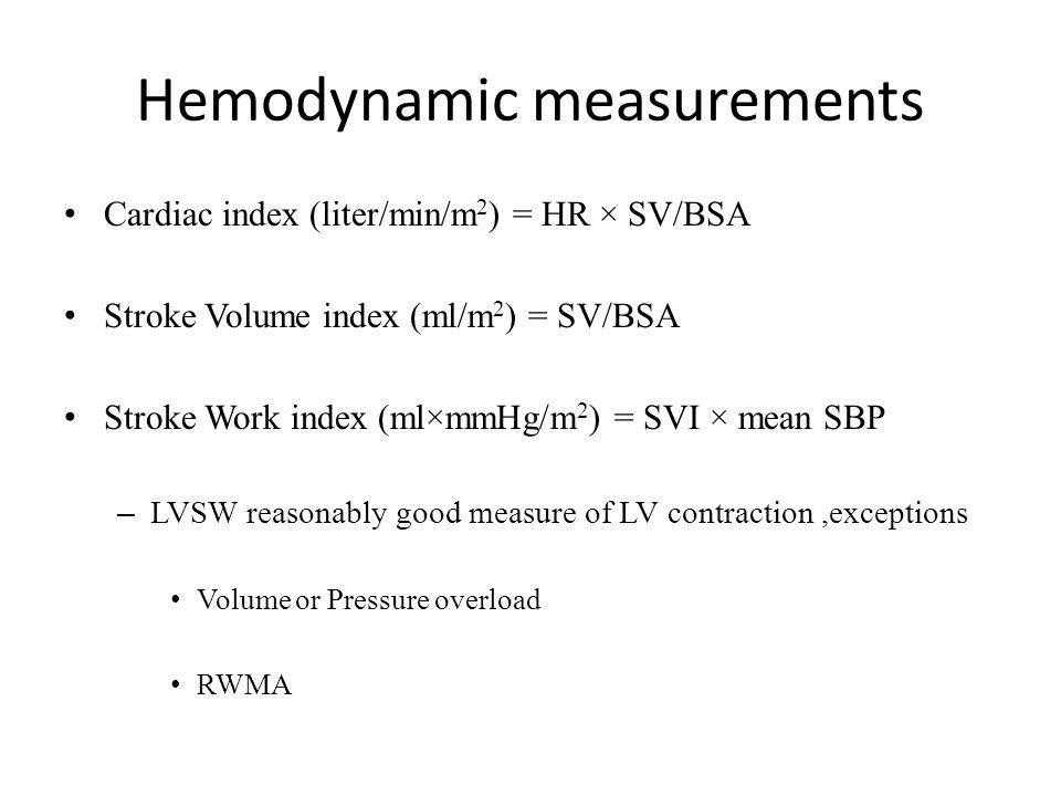Hemodynamic measurements Cardiac index (liter/min/m 2 ) = HR × SV/BSA Stroke Volume index (ml/m 2 ) = SV/BSA Stroke Work index (ml×mmHg/m 2 ) = SVI ×