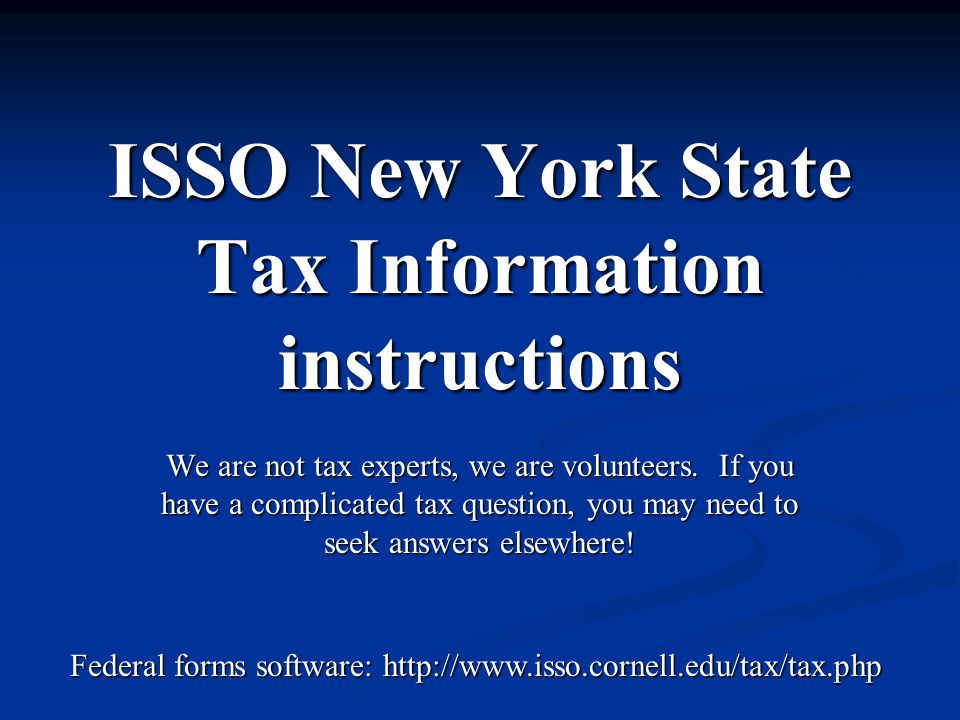 ISSO New York State Tax Information instructions We are not tax experts, we are volunteers. If you have a complicated tax question, you may need to se