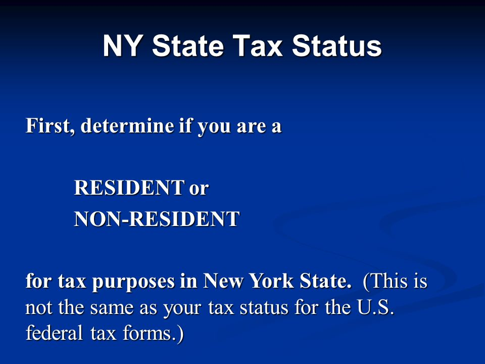 First, determine if you are a RESIDENT or NON-RESIDENT for tax purposes in New York State.