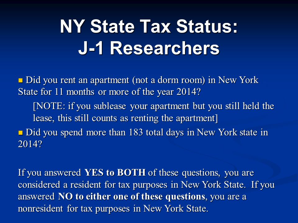 NY State Tax Status: J-1 Researchers Did you rent an apartment (not a dorm room) in New York State for 11 months or more of the year 2014.