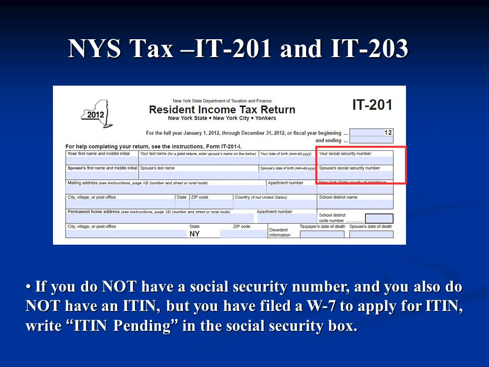 NYS Tax –IT-201 and IT-203 If you do NOT have a social security number, and you also do NOT have an ITIN, but you have filed a W-7 to apply for ITIN, write ITIN Pending in the social security box.