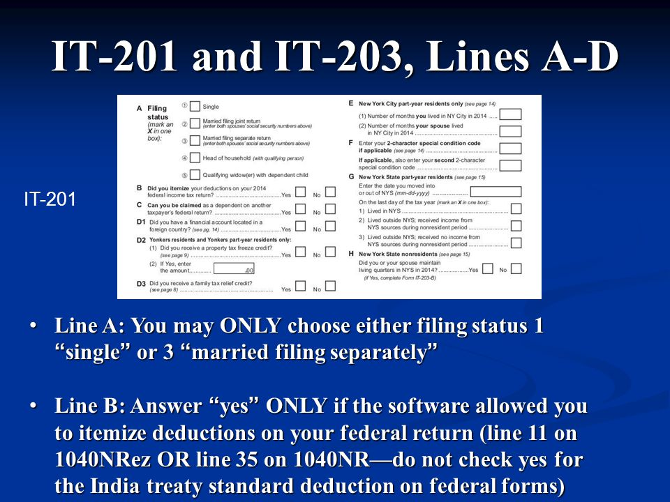 IT-201 and IT-203, Lines A-D Line A: You may ONLY choose either filing status 1 single or 3 married filing separately Line A: You may ONLY choose either filing status 1 single or 3 married filing separately Line B: Answer yes ONLY if the software allowed you to itemize deductions on your federal return (line 11 on 1040NRez OR line 35 on 1040NR—do not check yes for the India treaty standard deduction on federal forms) Line B: Answer yes ONLY if the software allowed you to itemize deductions on your federal return (line 11 on 1040NRez OR line 35 on 1040NR—do not check yes for the India treaty standard deduction on federal forms) IT-201