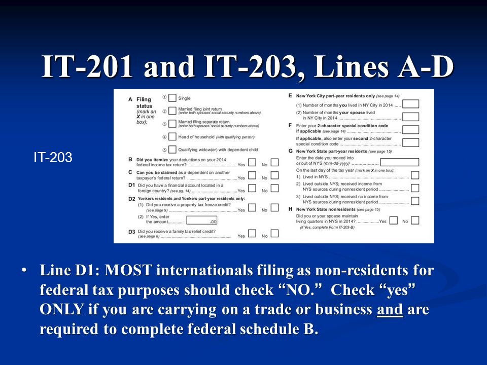 IT-201 and IT-203, Lines A-D Line D1: MOST internationals filing as non-residents for federal tax purposes should check NO. Check yes ONLY if you are carrying on a trade or business and are required to complete federal schedule B.