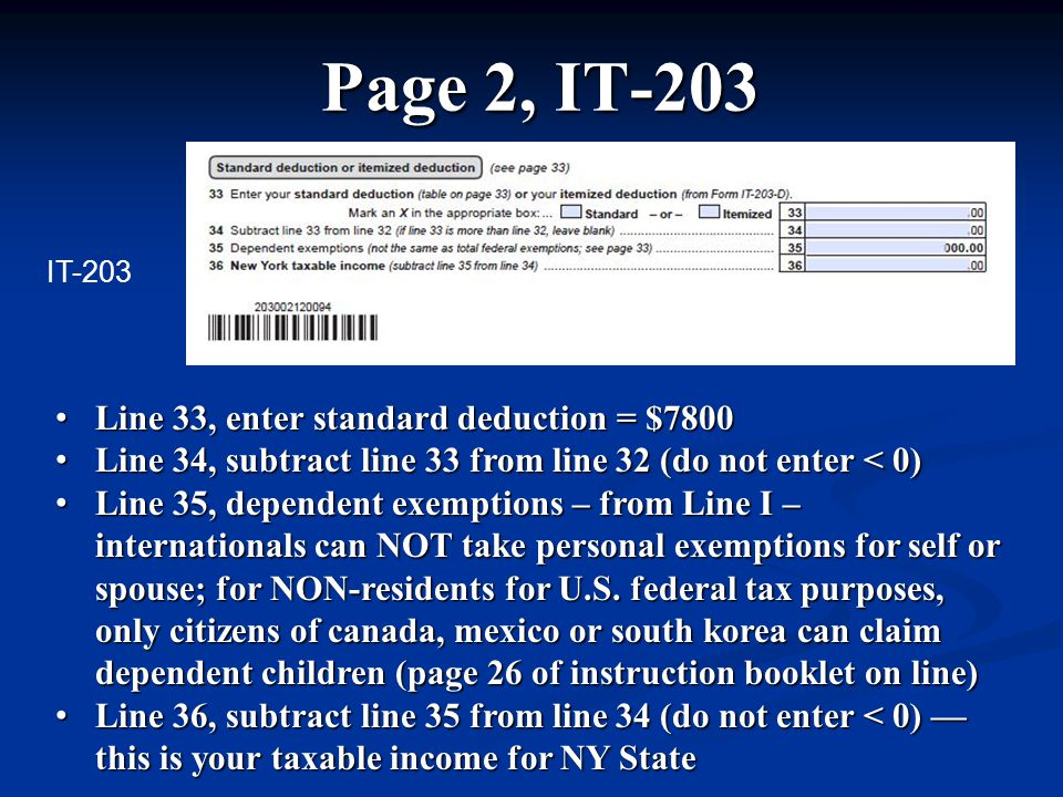 Page 2, IT-203 Line 33, enter standard deduction = $7800 Line 33, enter standard deduction = $7800 Line 34, subtract line 33 from line 32 (do not enter < 0) Line 34, subtract line 33 from line 32 (do not enter < 0) Line 35, dependent exemptions – from Line I – internationals can NOT take personal exemptions for self or spouse; for NON-residents for U.S.