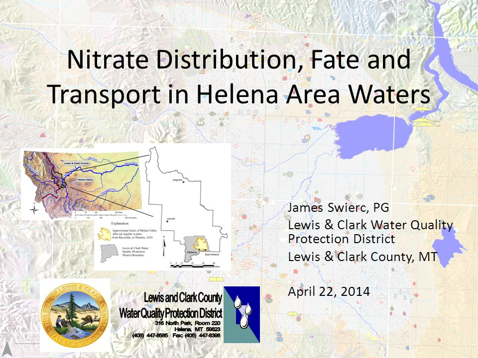 Nitrate Distribution, Fate and Transport in Helena Area Waters James Swierc, PG Lewis & Clark Water Quality Protection District Lewis & Clark County, MT April 22, 2014