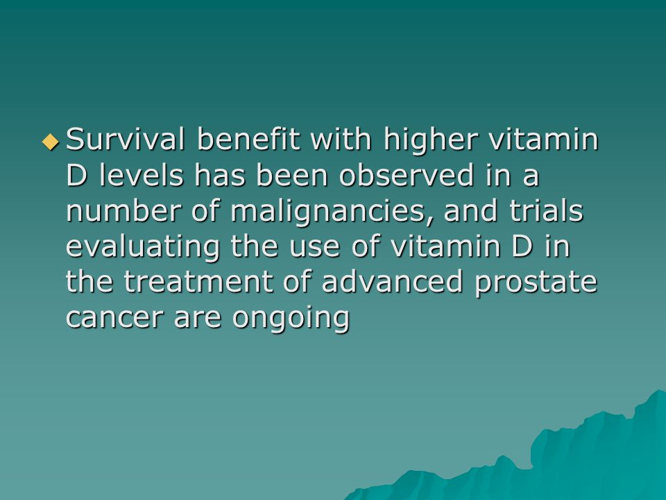  Survival benefit with higher vitamin D levels has been observed in a number of malignancies, and trials evaluating the use of vitamin D in the treatment of advanced prostate cancer are ongoing