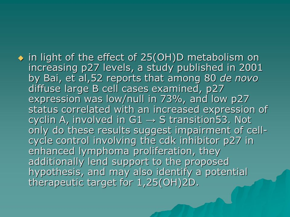  in light of the effect of 25(OH)D metabolism on increasing p27 levels, a study published in 2001 by Bai, et al,52 reports that among 80 de novo diffuse large B cell cases examined, p27 expression was low/null in 73%, and low p27 status correlated with an increased expression of cyclin A, involved in G1 → S transition53.