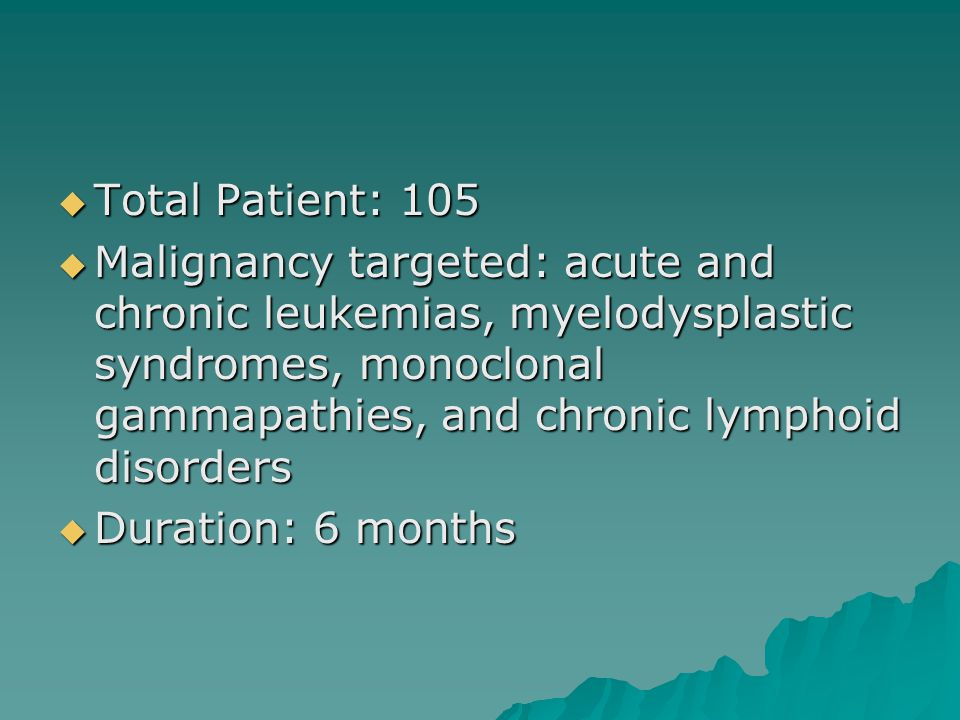  Total Patient: 105  Malignancy targeted: acute and chronic leukemias, myelodysplastic syndromes, monoclonal gammapathies, and chronic lymphoid disorders  Duration: 6 months