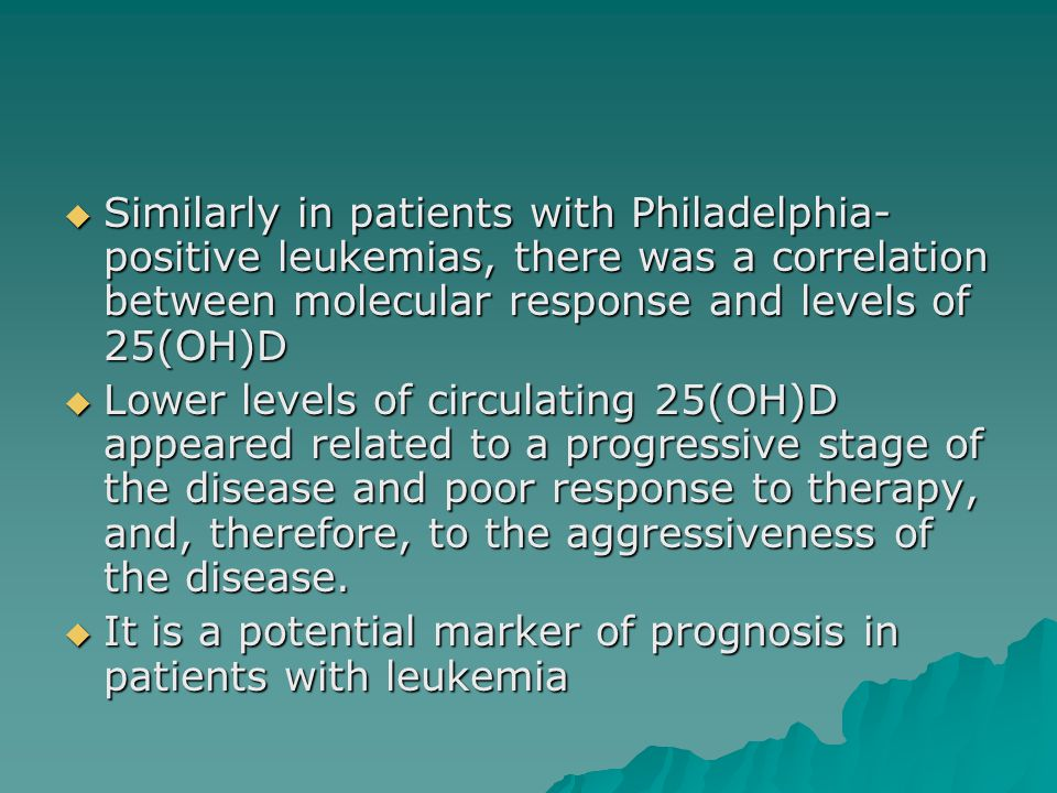  Similarly in patients with Philadelphia- positive leukemias, there was a correlation between molecular response and levels of 25(OH)D  Lower levels of circulating 25(OH)D appeared related to a progressive stage of the disease and poor response to therapy, and, therefore, to the aggressiveness of the disease.