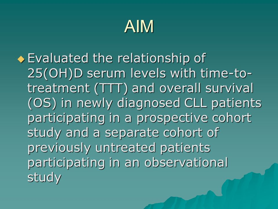 AIM  Evaluated the relationship of 25(OH)D serum levels with time-to- treatment (TTT) and overall survival (OS) in newly diagnosed CLL patients participating in a prospective cohort study and a separate cohort of previously untreated patients participating in an observational study