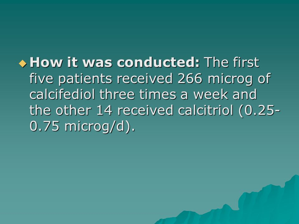  How it was conducted: The first five patients received 266 microg of calcifediol three times a week and the other 14 received calcitriol (0.25- 0.75 microg/d).