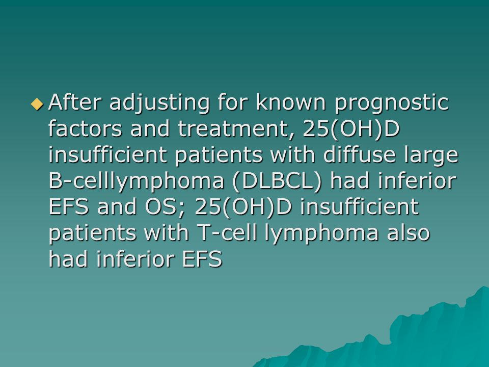  After adjusting for known prognostic factors and treatment, 25(OH)D insufficient patients with diffuse large B-celllymphoma (DLBCL) had inferior EFS and OS; 25(OH)D insufficient patients with T-cell lymphoma also had inferior EFS