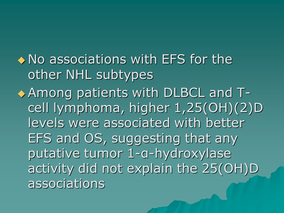  No associations with EFS for the other NHL subtypes  Among patients with DLBCL and T- cell lymphoma, higher 1,25(OH)(2)D levels were associated with better EFS and OS, suggesting that any putative tumor 1-α-hydroxylase activity did not explain the 25(OH)D associations