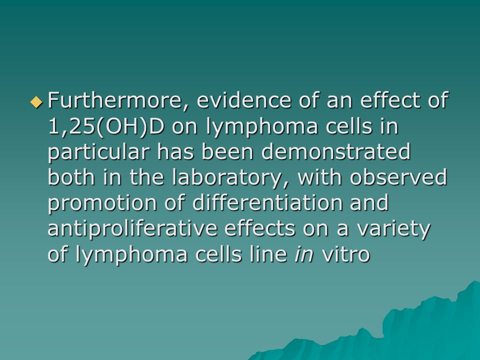 Furthermore, evidence of an effect of 1,25(OH)D on lymphoma cells in particular has been demonstrated both in the laboratory, with observed promotion of differentiation and antiproliferative effects on a variety of lymphoma cells line in vitro