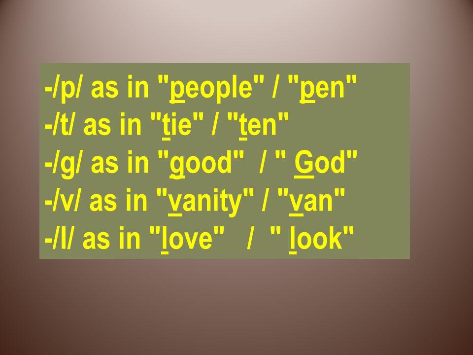 -/p/ as in people / pen -/t/ as in tie / ten -/g/ as in good / God -/v/ as in vanity / van -/I/ as in love / look