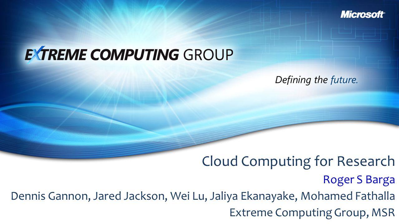 Cloud Computing for Research Roger S Barga Dennis Gannon, Jared Jackson, Wei Lu, Jaliya Ekanayake, Mohamed Fathalla Extreme Computing Group, MSR
