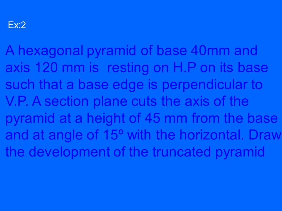Ex:2 A hexagonal pyramid of base 40mm and axis 120 mm is resting on H.P on its base such that a base edge is perpendicular to V.P. A section plane cut