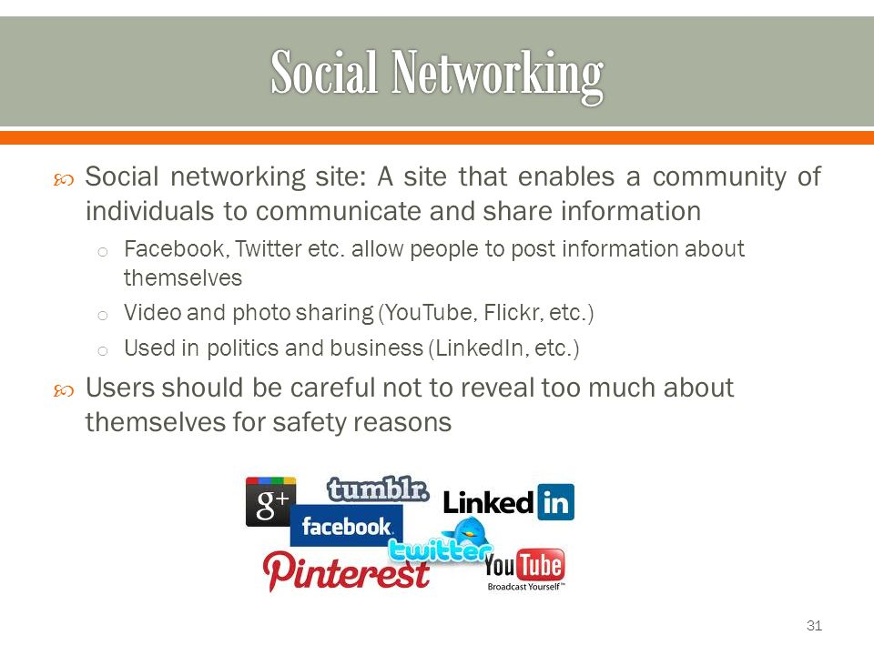  Social networking site: A site that enables a community of individuals to communicate and share information o Facebook, Twitter etc.