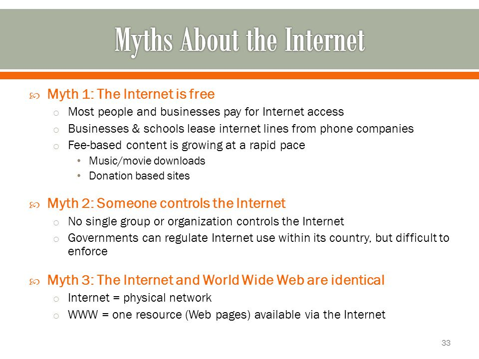  Myth 1: The Internet is free o Most people and businesses pay for Internet access o Businesses & schools lease internet lines from phone companies o Fee-based content is growing at a rapid pace Music/movie downloads Donation based sites  Myth 2: Someone controls the Internet o No single group or organization controls the Internet o Governments can regulate Internet use within its country, but difficult to enforce  Myth 3: The Internet and World Wide Web are identical o Internet = physical network o WWW = one resource (Web pages) available via the Internet 33