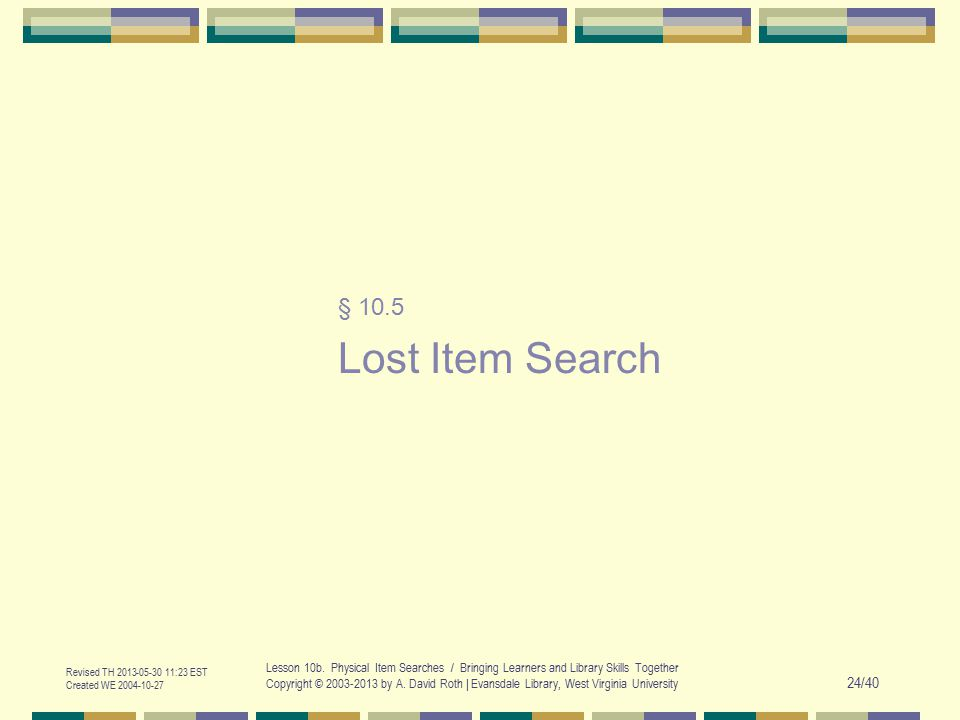 Revised TH 2013-05-30 11:23 EST Created WE 2004-10-27 Lesson 10b. Physical Item Searches / Bringing Learners and Library Skills Together Copyright © 2