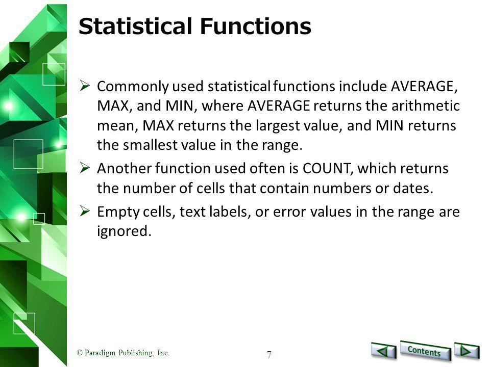 © Paradigm Publishing, Inc. 7 Statistical Functions  Commonly used statistical functions include AVERAGE, MAX, and MIN, where AVERAGE returns the ari
