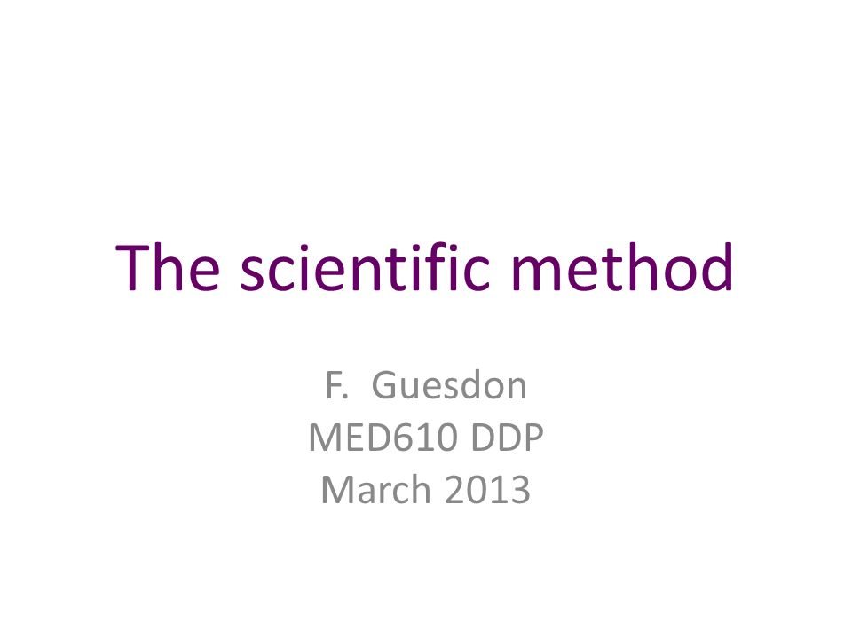 The scientific method F. Guesdon MED610 DDP March 2013