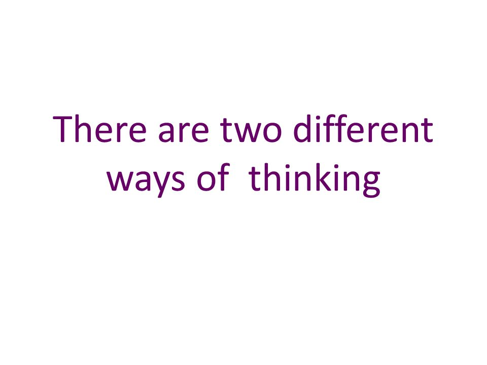 There are two different ways of thinking