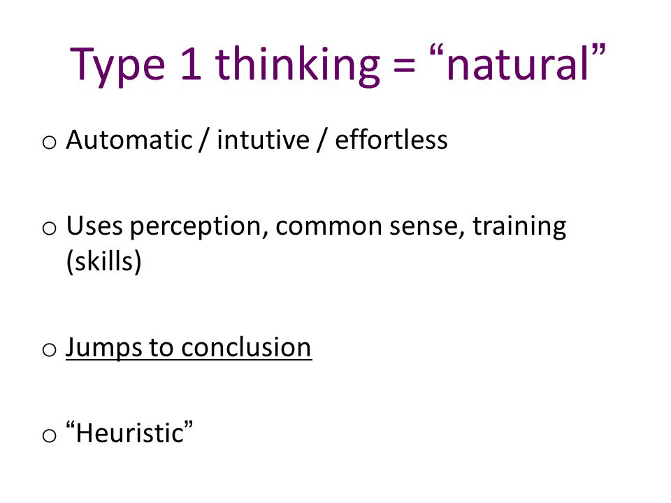 Type 1 thinking = natural o Automatic / intutive / effortless o Uses perception, common sense, training (skills) o Jumps to conclusion o Heuristic